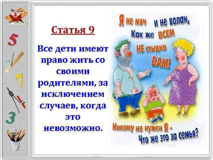 Статья 9 Все дети имеют право жить со своими родителями, за исключением случаев, когда