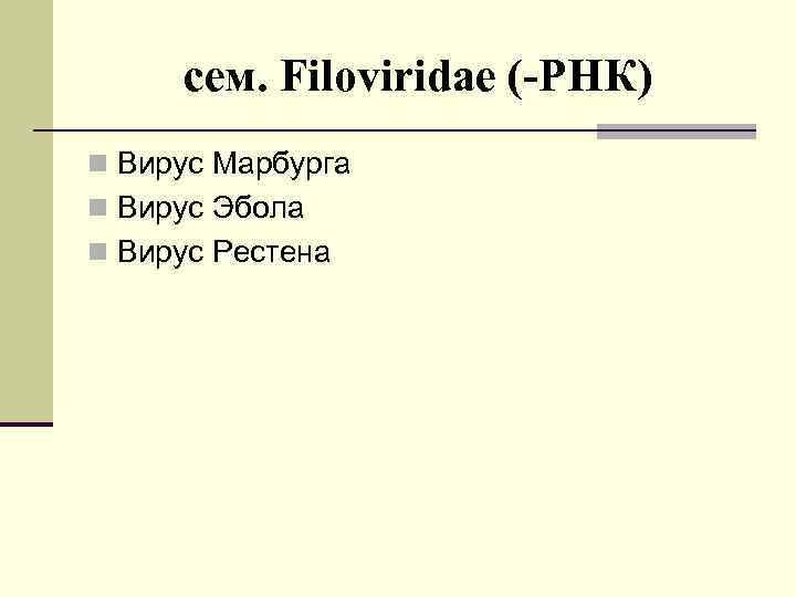 cем. Filoviridae (-РНК) n Вирус Марбурга n Вирус Эбола n Вирус Рестена