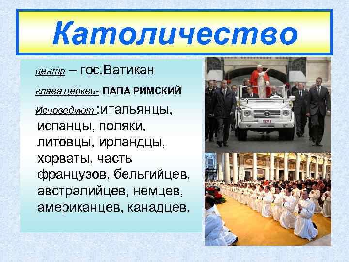 Католичество центр – гос. Ватикан глава церкви- ПАПА РИМСКИЙ Исповедуют : итальянцы, испанцы, поляки,