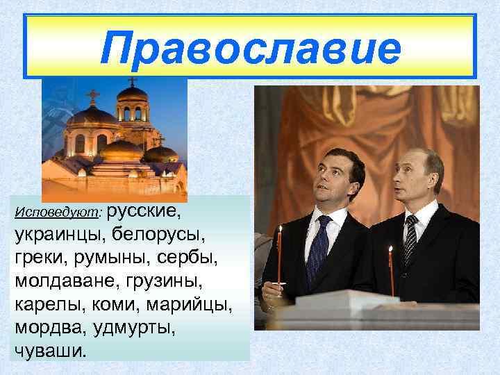 Православие Исповедуют: русские, украинцы, белорусы, греки, румыны, сербы, молдаване, грузины, карелы, коми, марийцы, мордва,