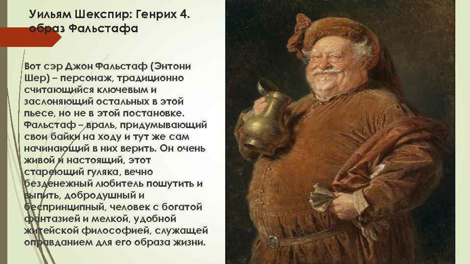 Уильям Шекспир: Генрих 4. образ Фальстафа Вот сэр Джон Фальстаф (Энтони Шер) – персонаж,