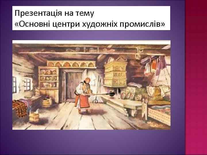 Презентація на тему «Основні центри художніх промислів»
