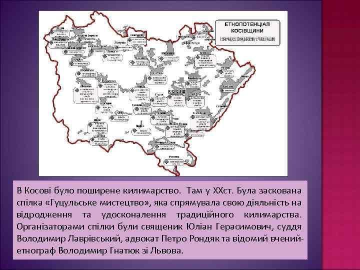 В Косові було поширене килимарство. Там у XXст. Була заскована спілка «Гуцульське мистецтво» ,