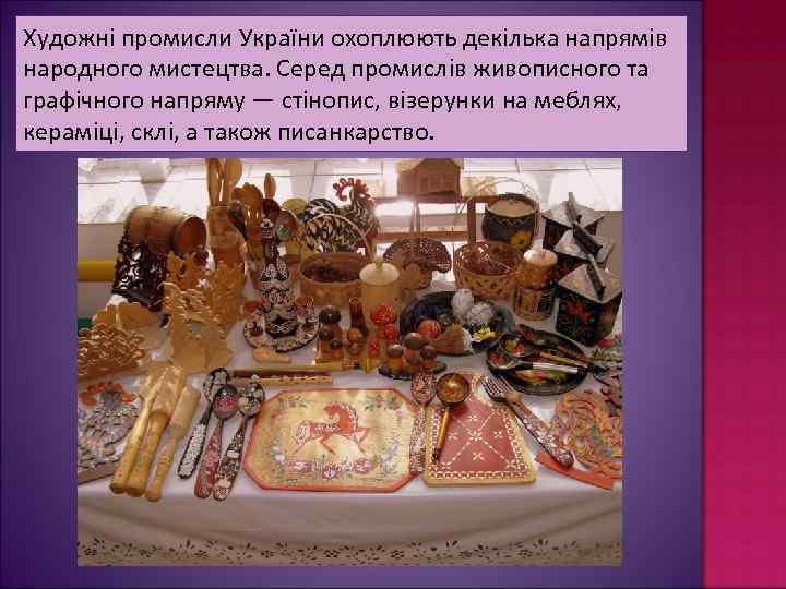 Художні промисли України охоплюють декілька напрямів народного мистецтва. Серед промислів живописного та графічного напряму