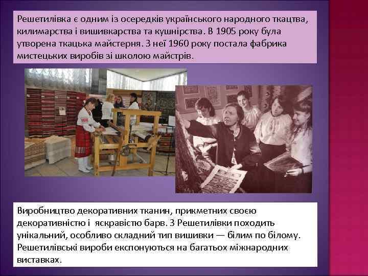Решетилівка є одним із осередків українського народного ткацтва, килимарства і вишивкарства та кушнірства. В