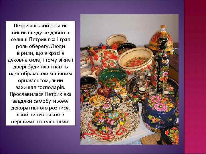 Петриківський розпис виник ще дуже давно в селищі Петриківка і грав роль оберегу. Люди