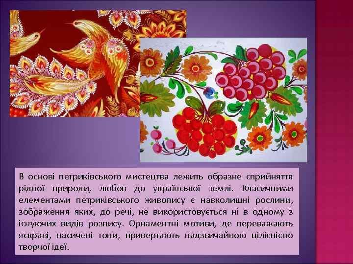 В основі петриківського мистецтва лежить образне сприйняття рідної природи, любов до української землі. Класичними