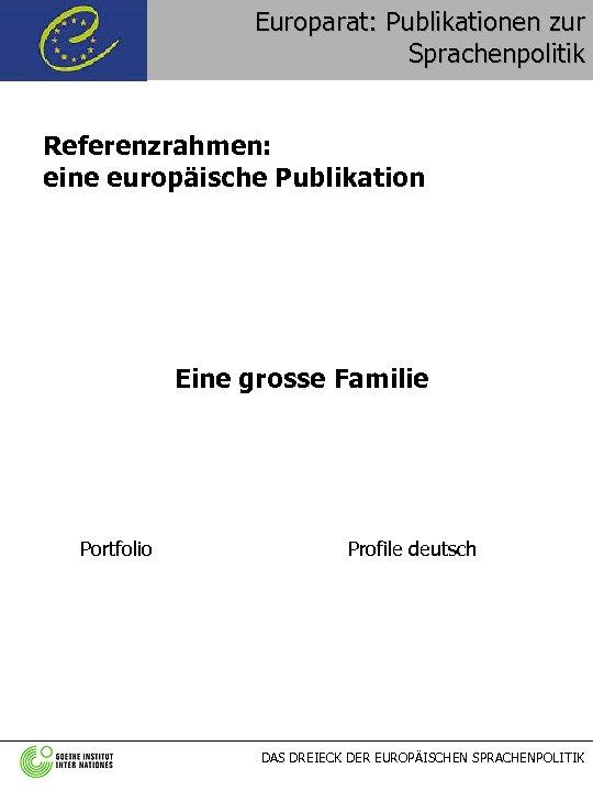 Europarat: Publikationen zur Sprachenpolitik Referenzrahmen: eine europäische Publikation Eine grosse Familie Portfolio Profile deutsch