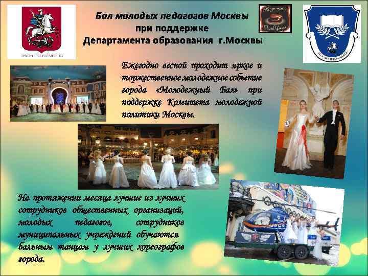 Бал молодых педагогов Москвы при поддержке Департамента образования г. Москвы Ежегодно весной проходит яркое