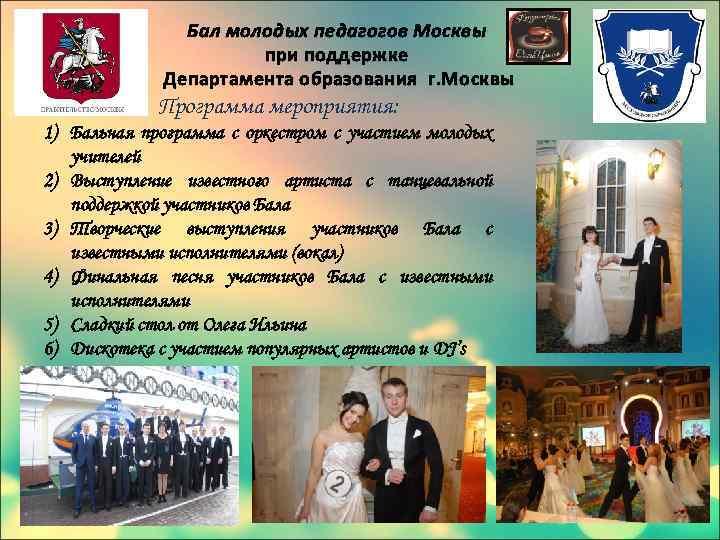 Бал молодых педагогов Москвы при поддержке Департамента образования г. Москвы Программа мероприятия: 1) Бальная
