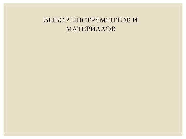 ВЫБОР ИНСТРУМЕНТОВ И МАТЕРИАЛОВ