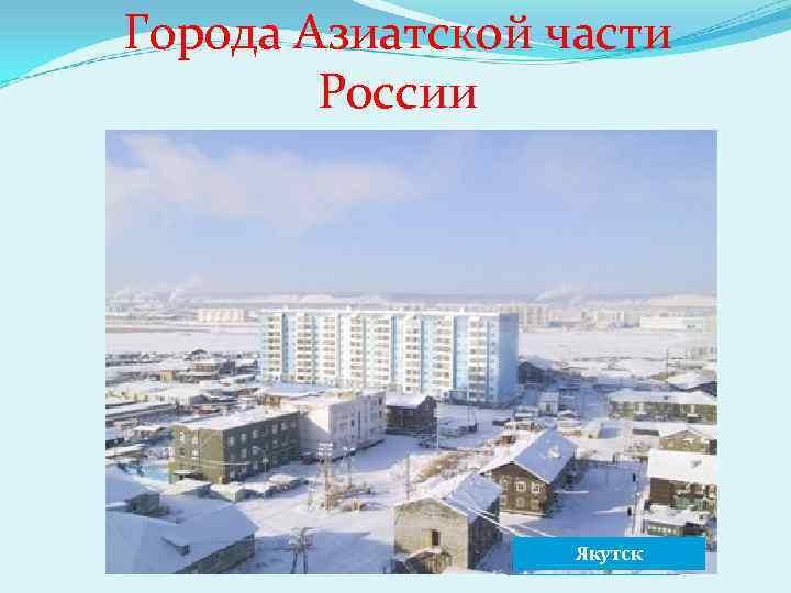 Города Азиатской части России Новосибирск Норильск Якутск Омск