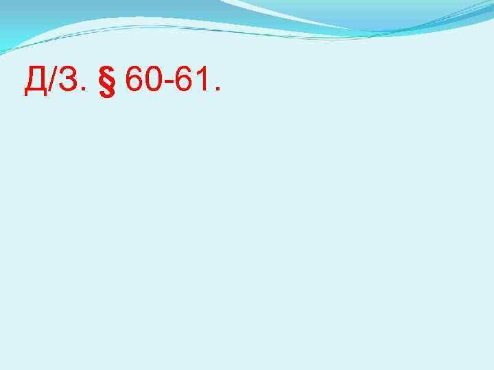 Д/З. § 60 -61.