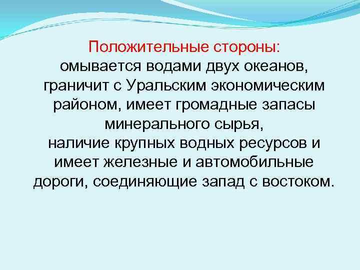 Положительные стороны: омывается водами двух океанов, граничит с Уральским экономическим районом, имеет громадные запасы