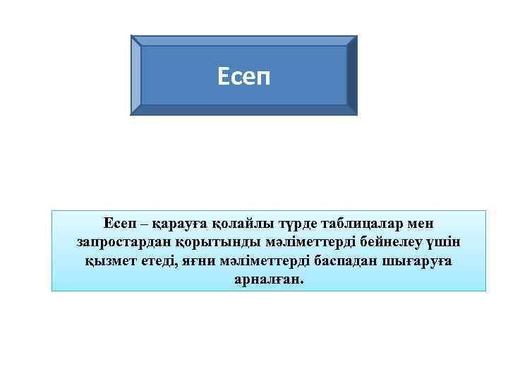 Есеп – қарауға қолайлы түрде таблицалар мен запростардан қорытынды мәліметтерді бейнелеу үшін қызмет етеді,