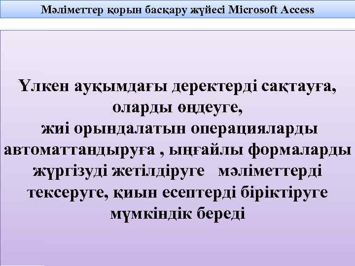 Мәліметтер қорын басқару жүйесі Microsoft Access Үлкен ауқымдағы деректерді сақтауға, оларды өңдеуге, жиі орындалатын
