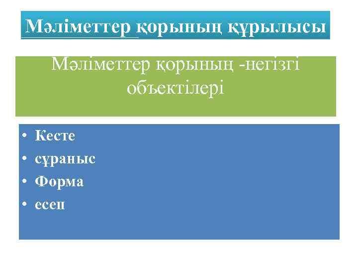 Мәліметтер қорының құрылысы Мәліметтер қорының -негізгі объектілері • • Кесте сұраныс Форма есеп