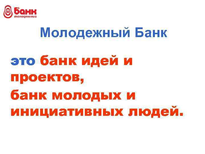 Молодежный Банк это банк идей и проектов, банк молодых и инициативных людей.