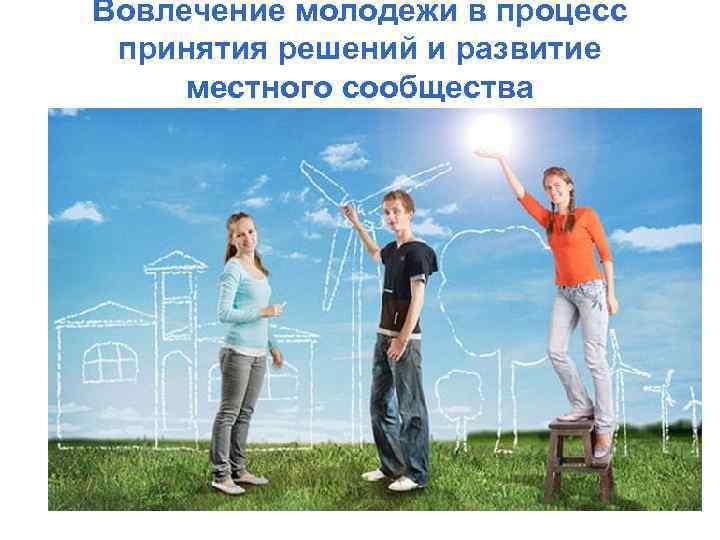 Вовлечение молодежи в процесс принятия решений и развитие местного сообщества