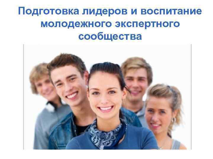 Подготовка лидеров и воспитание молодежного экспертного сообщества