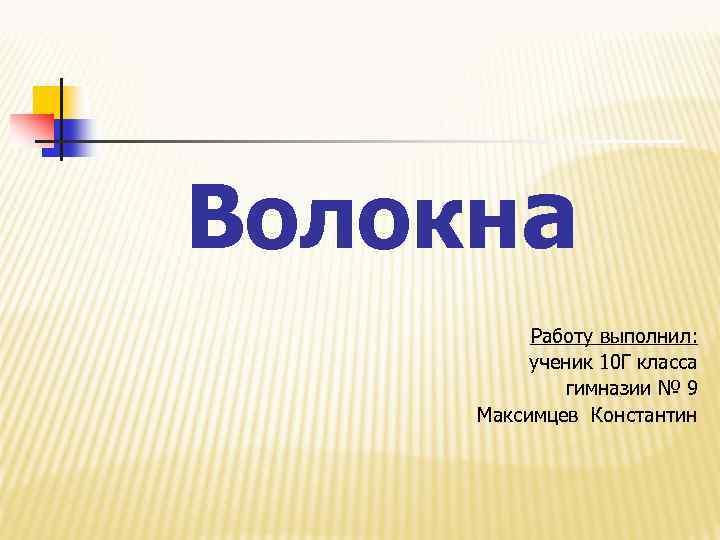 Волокна Работу выполнил: ученик 10 Г класса гимназии № 9 Максимцев Константин