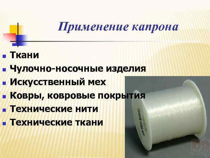 Применение капрона n n n Ткани Чулочно-носочные изделия Искусственный мех Ковры, ковровые покрытия Технические