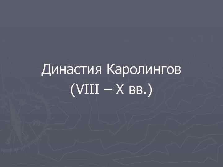 Династия Каролингов (VIII – X вв. )