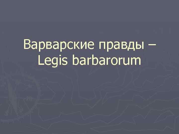 Варварские правды – Legis barbarorum