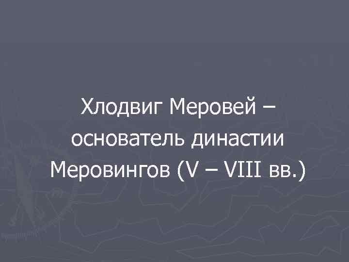 Хлодвиг Меровей – основатель династии Меровингов (V – VIII вв. )