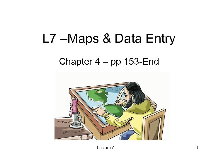 L 7 –Maps & Data Entry Chapter 4 – pp 153 -End Lecture 7