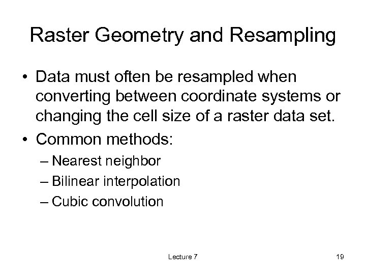 Raster Geometry and Resampling • Data must often be resampled when converting between coordinate