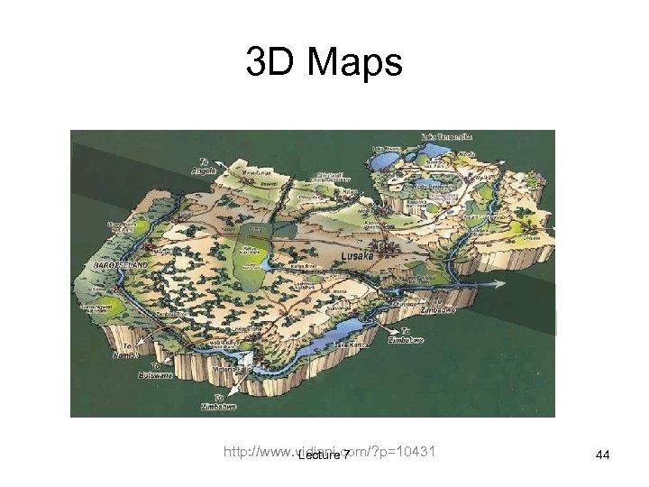 3 D Maps http: //www. vidiani. com/? p=10431 Lecture 7 44