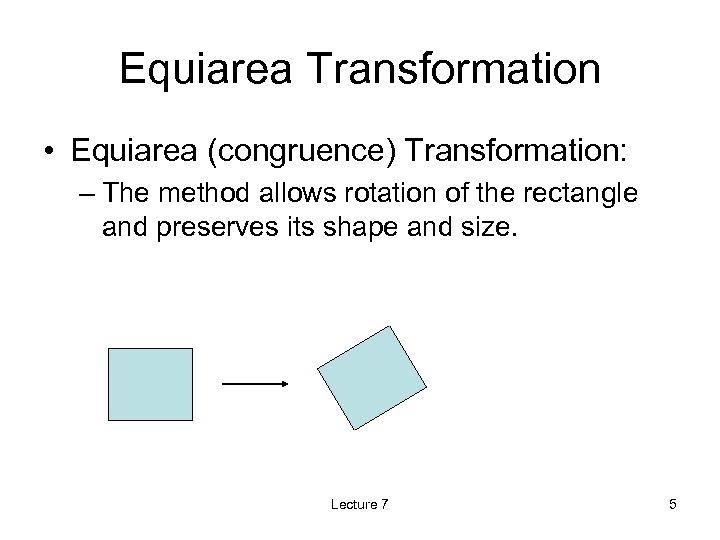 Equiarea Transformation • Equiarea (congruence) Transformation: – The method allows rotation of the rectangle