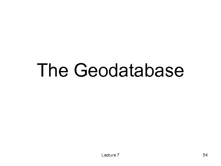 The Geodatabase Lecture 7 54