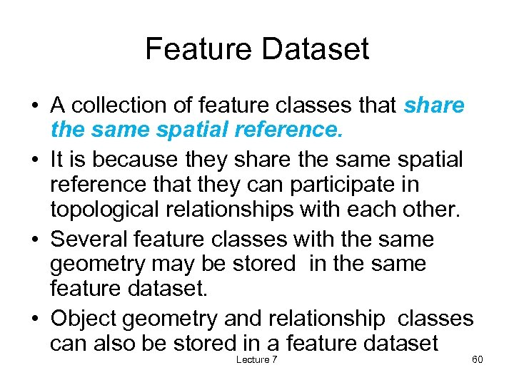 Feature Dataset • A collection of feature classes that share the same spatial reference.