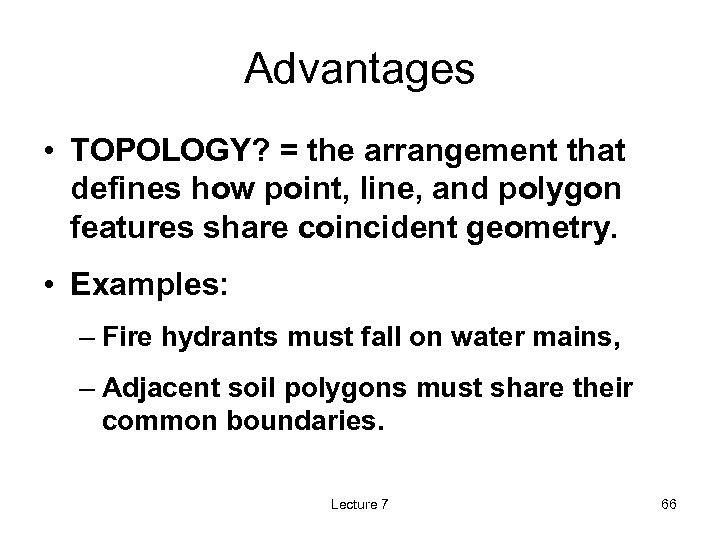 Advantages • TOPOLOGY? = the arrangement that defines how point, line, and polygon features