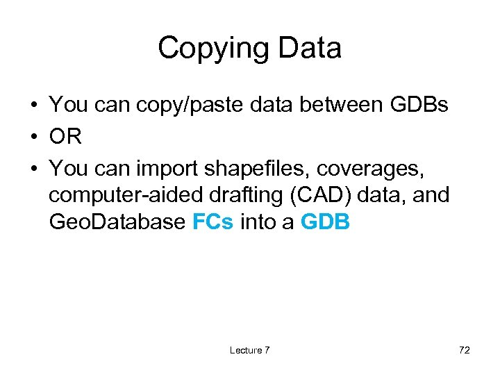 Copying Data • You can copy/paste data between GDBs • OR • You can