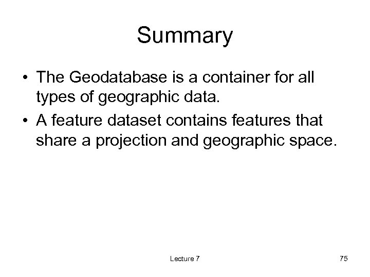 Summary • The Geodatabase is a container for all types of geographic data. •