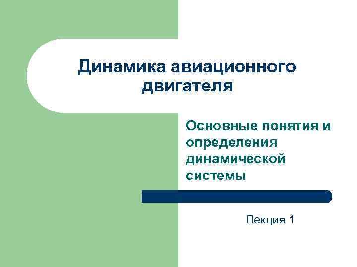 Динамика авиационного двигателя Основные понятия и определения динамической системы Лекция 1