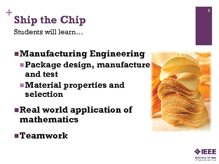 + 5 Ship the Chip Students will learn… n Manufacturing n Package Engineering design,