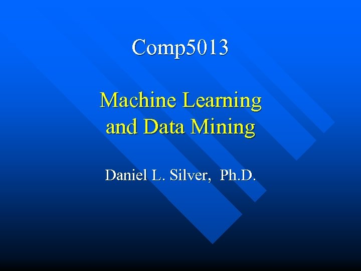 Comp 5013 Machine Learning and Data Mining Daniel L. Silver, Ph. D.