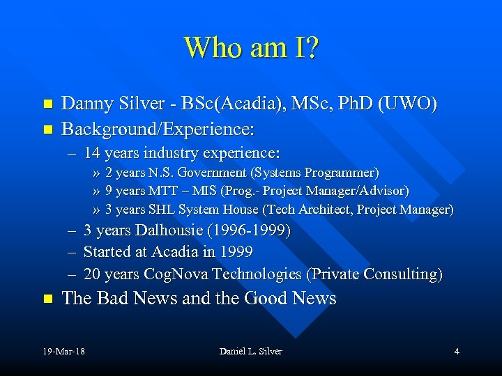 Who am I? n n Danny Silver - BSc(Acadia), MSc, Ph. D (UWO) Background/Experience: