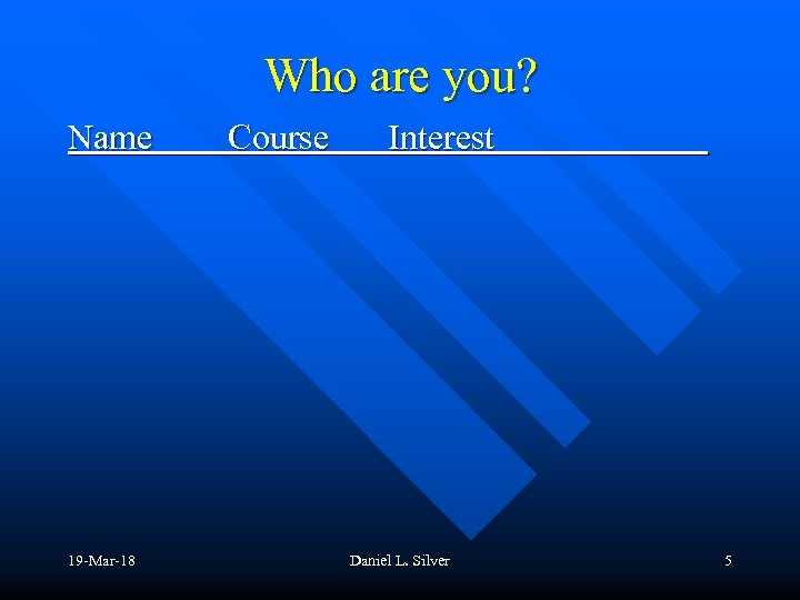 Who are you? Name 19 -Mar-18 Course Interest Daniel L. Silver 5