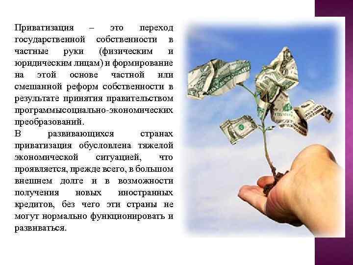 Приватизация – это переход государственной собственности в частные руки (физическим и юридическим лицам) и