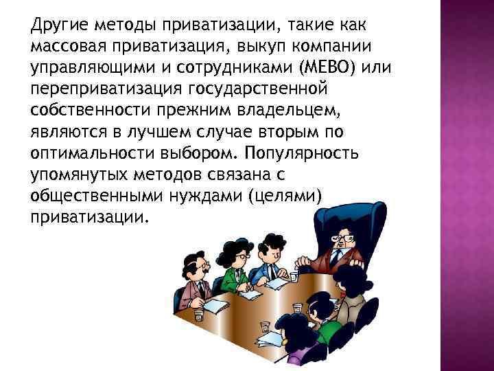 Другие методы приватизации, такие как массовая приватизация, выкуп компании управляющими и сотрудниками (MEBO) или