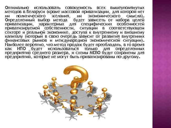 Оптимально использовать совокупность всех вышеупомянутых методов в Беларуси (кроме массовой приватизации, для которой нет