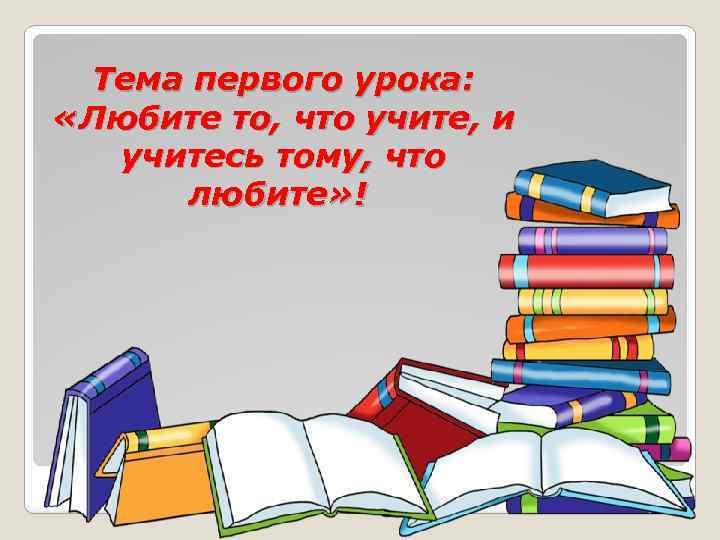 Тема первого урока: «Любите то, что учите, и учитесь тому, что любите» !