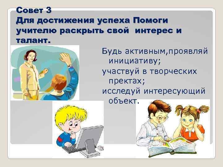 Совет 3 Для достижения успеха Помоги учителю раскрыть свой интерес и талант. Будь активным,