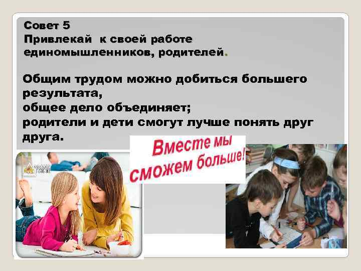 Совет 5 Привлекай к своей работе единомышленников, родителей. Общим трудом можно добиться большего результата,