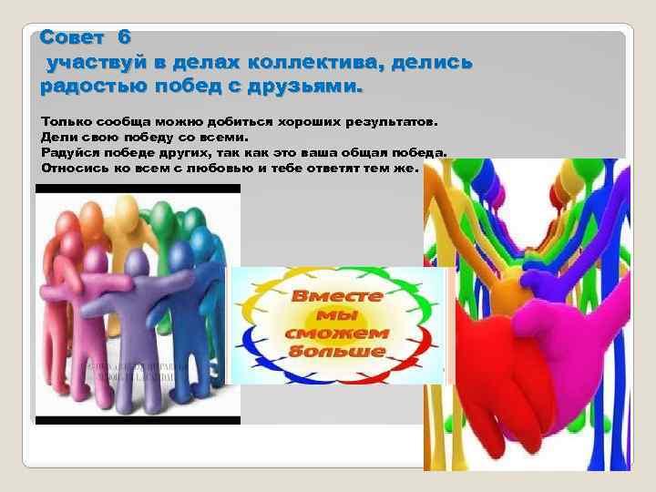 Совет 6 участвуй в делах коллектива, делись радостью побед с друзьями. Только сообща можно
